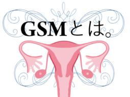 GSM:閉経後トラブルにお悩みではありませんか?
